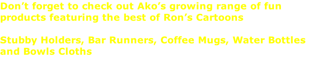 Don't forget to check out Ako's growing range of fun  products featuring the best of Ron's Cartoons  Stubby Holders, Bar Runners, Coffee Mugs, Water Bottles  and Bowls Cloths